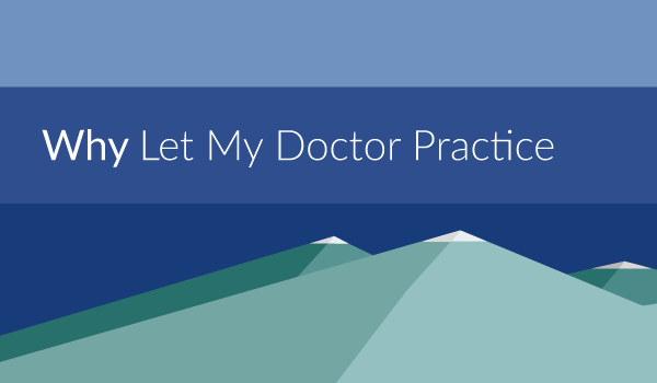Why Let My Doctor Practice?